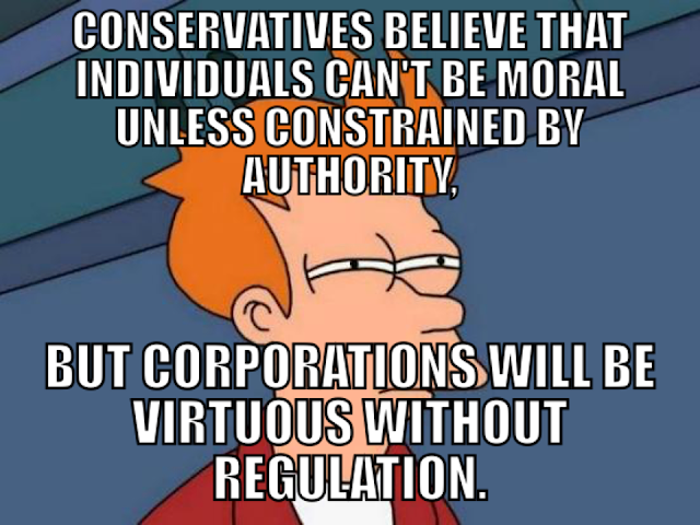 Image:  Conservatives believe that individuals can't be moral unless restrained by authority, but corporations will be virtuous without regulation.