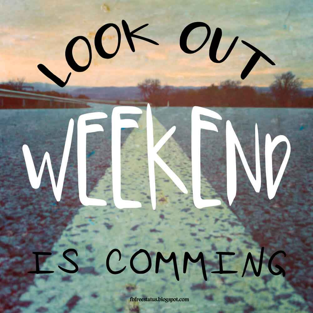 Look out weekend is coming.