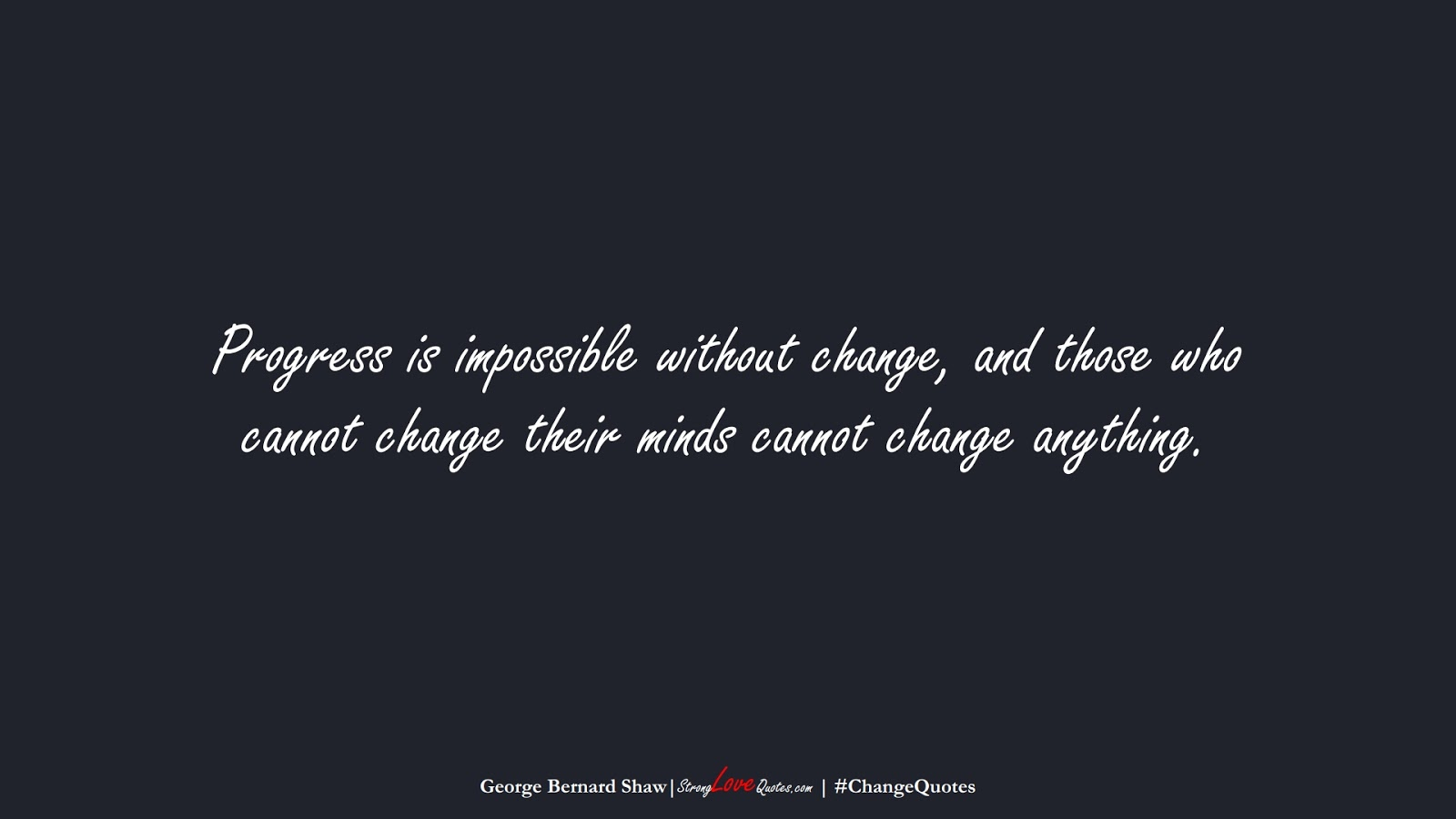 Progress is impossible without change, and those who cannot change their minds cannot change anything. (George Bernard Shaw);  #ChangeQuotes