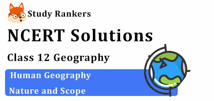 NCERT Solutions for Class 12 Geography Chapter 1 Human Geography Nature and Scope
