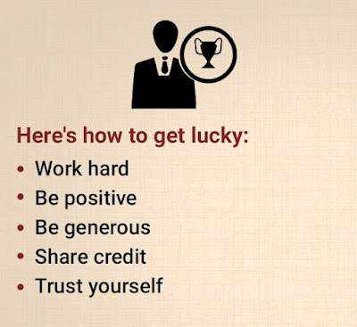 Here's how to get lucky: Work hard, be positive, be generous, share credit, trust yourself.