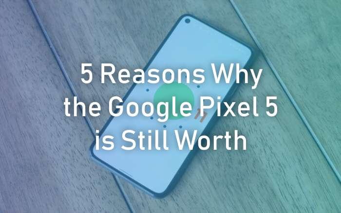 Google Pixel 5 is Still Worth
