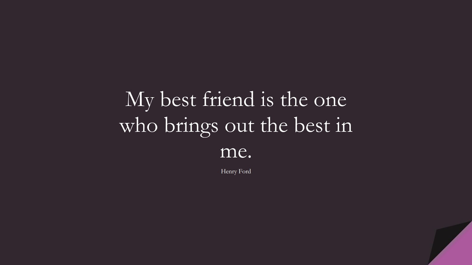 My best friend is the one who brings out the best in me. (Henry Ford);  #ShortQuotes