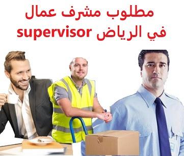 وظائف السعودية مطلوب مشرف عمال في الرياض supervisor