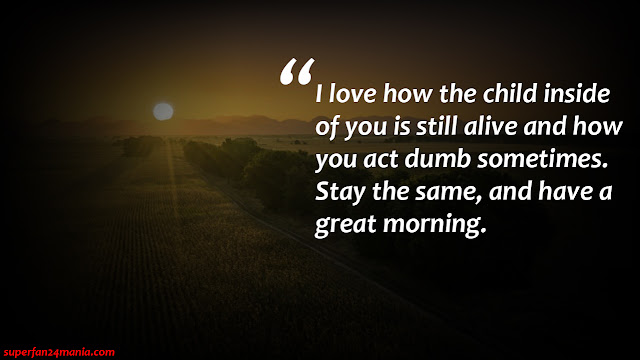 """""""I love how the child inside of you is still alive and how you act dumb sometimes. stay the same, and have a great morning."""""""