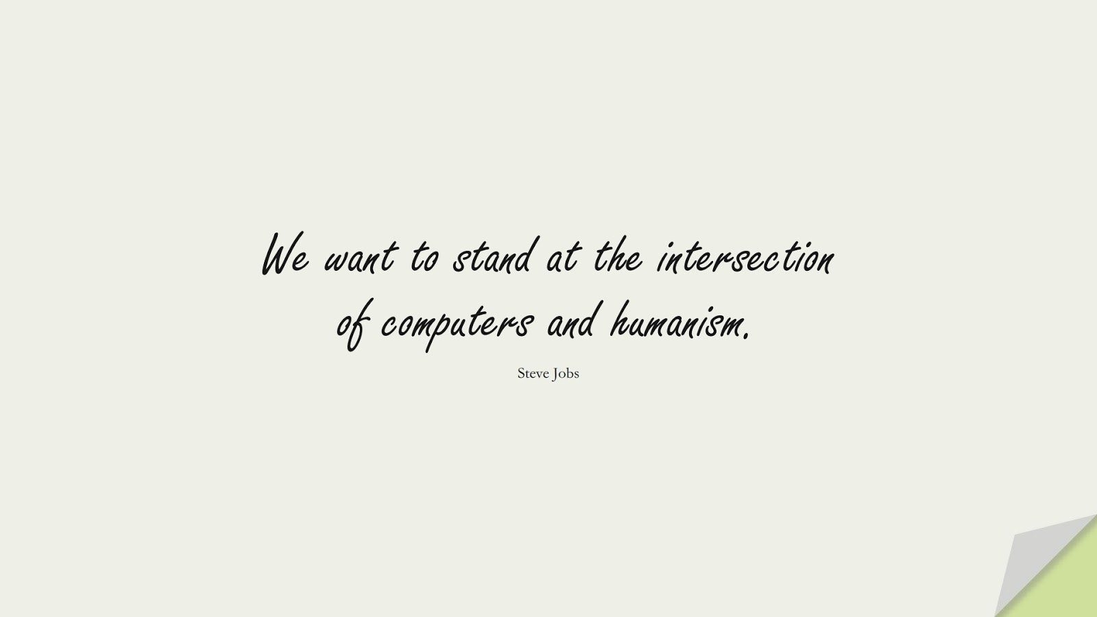 We want to stand at the intersection of computers and humanism. (Steve Jobs);  #SteveJobsQuotes