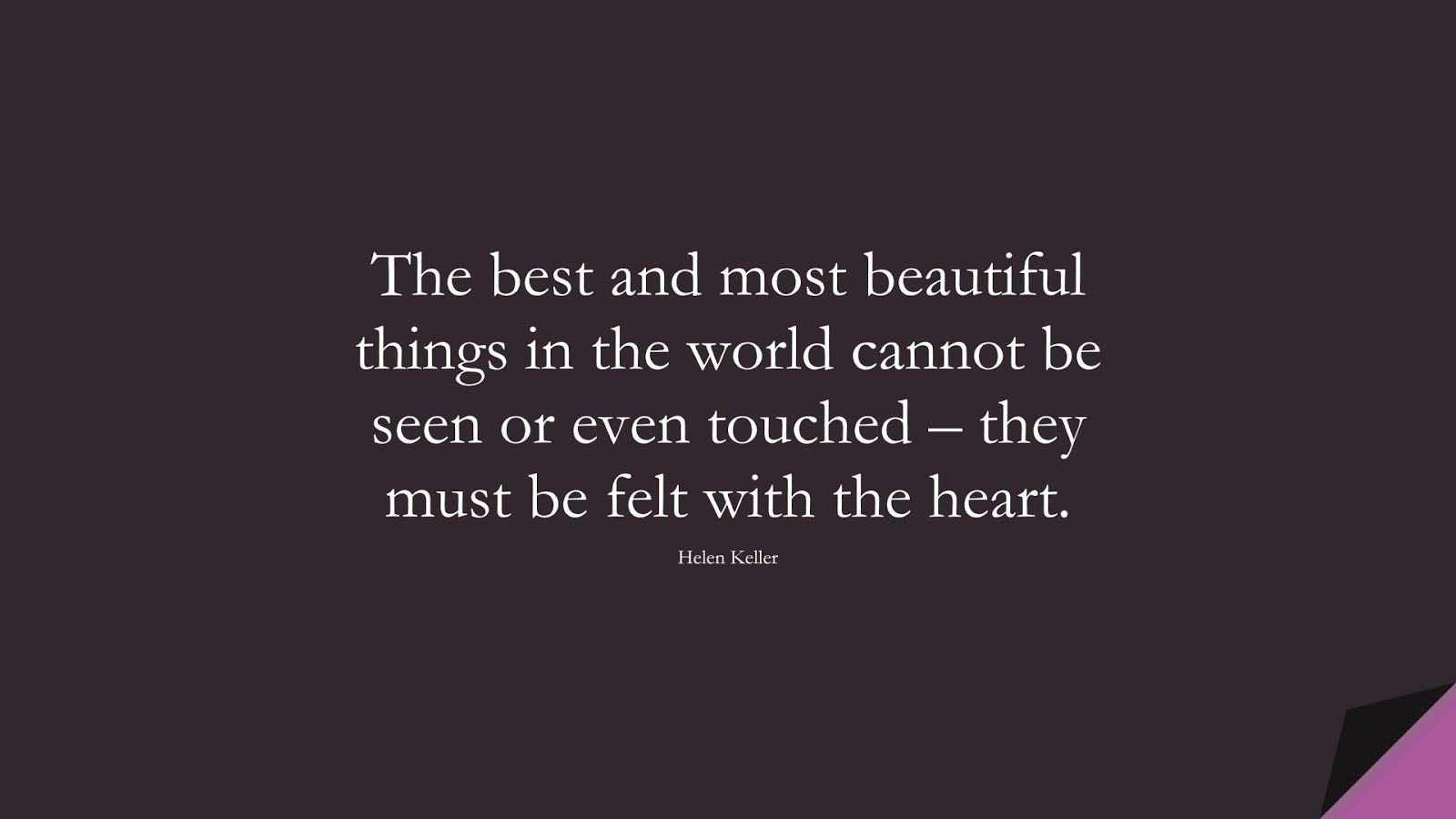 The best and most beautiful things in the world cannot be seen or even touched – they must be felt with the heart. (Helen Keller);  #ShortQuotes