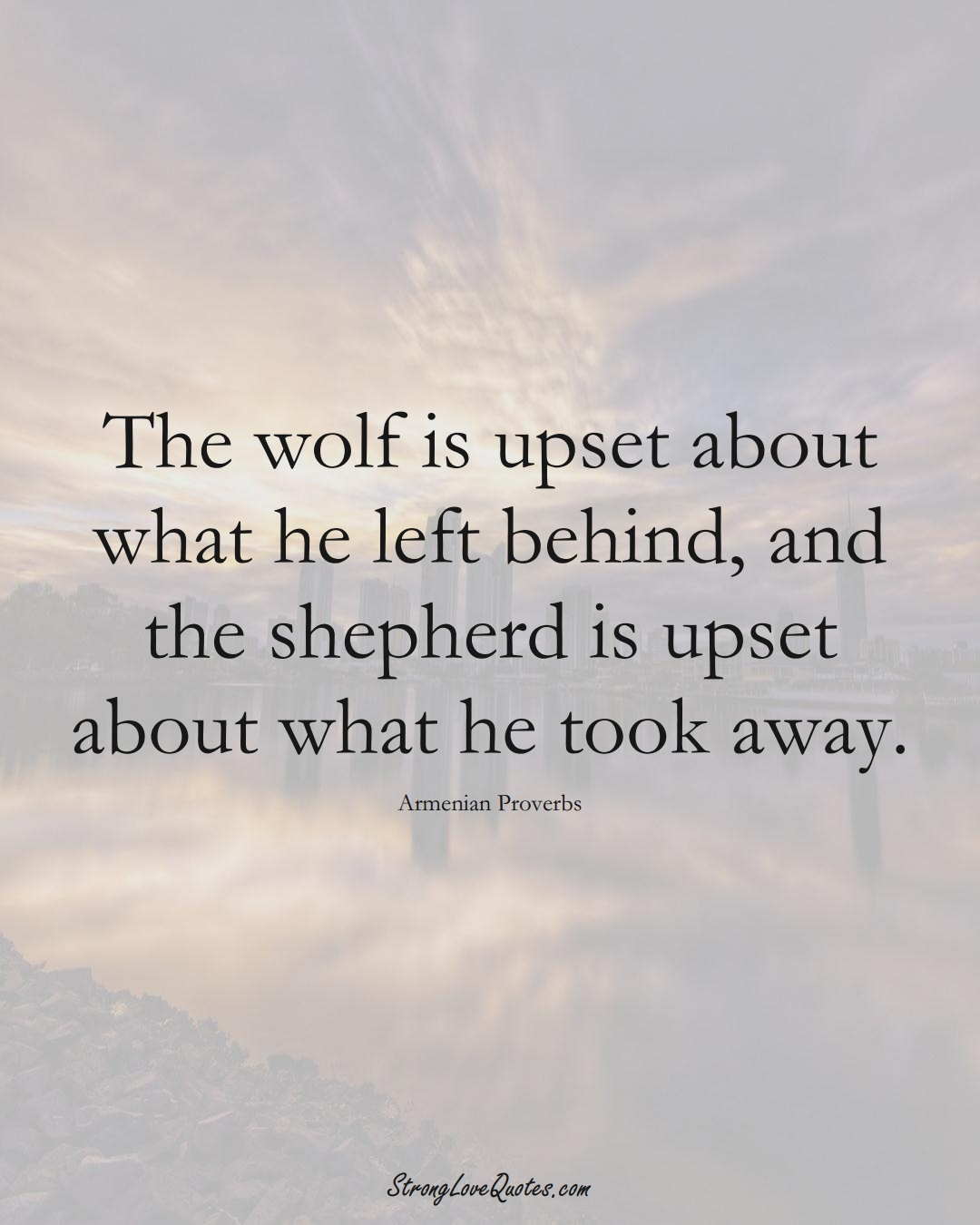 The wolf is upset about what he left behind, and the shepherd is upset about what he took away. (Armenian Sayings);  #AsianSayings