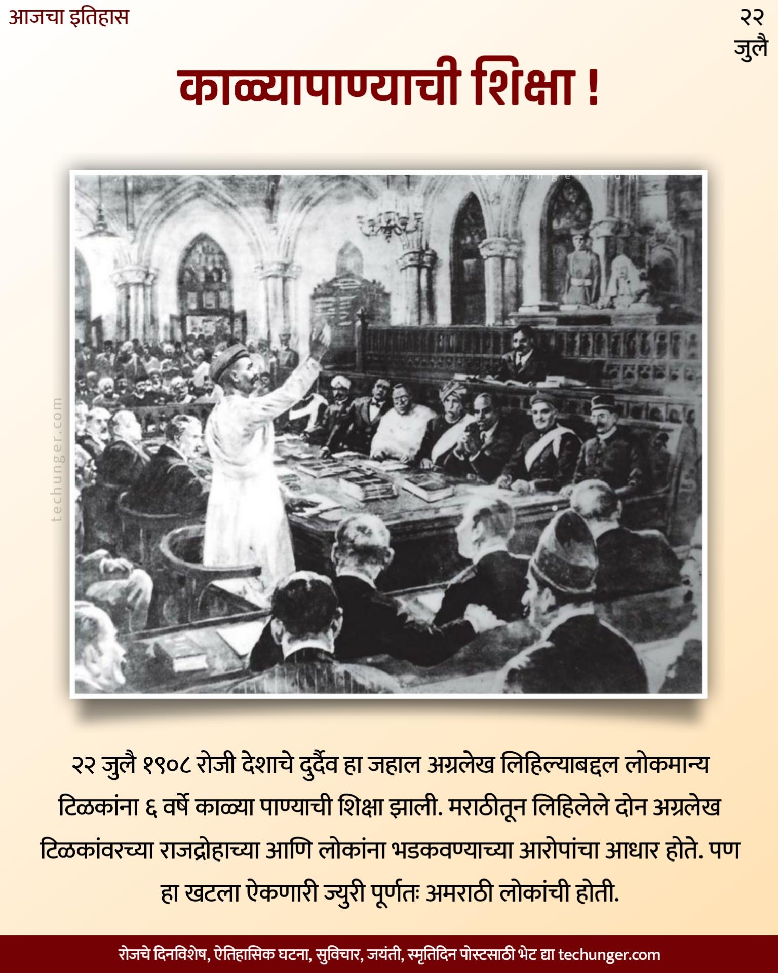 टिळकांना काळया पाण्याची शिक्षा, २२ जुलै १९०८ रोजी देशाचे दुर्दैव हा जहाल अग्रलेख लिहिल्याबद्दल लोकमान्य टिळकांना ६ वर्षे काळ्या पाण्याची शिक्षा झाली. मराठीतून लिहिलेले दोन अग्रलेख टिळकांवरच्या राजद्रोहाच्या आणि लोकांना ' आरोपांचा आधार होते. पण हा खटला ऐकणारी ज्युरी पूर्णतः अमराठी लोकांची होती.