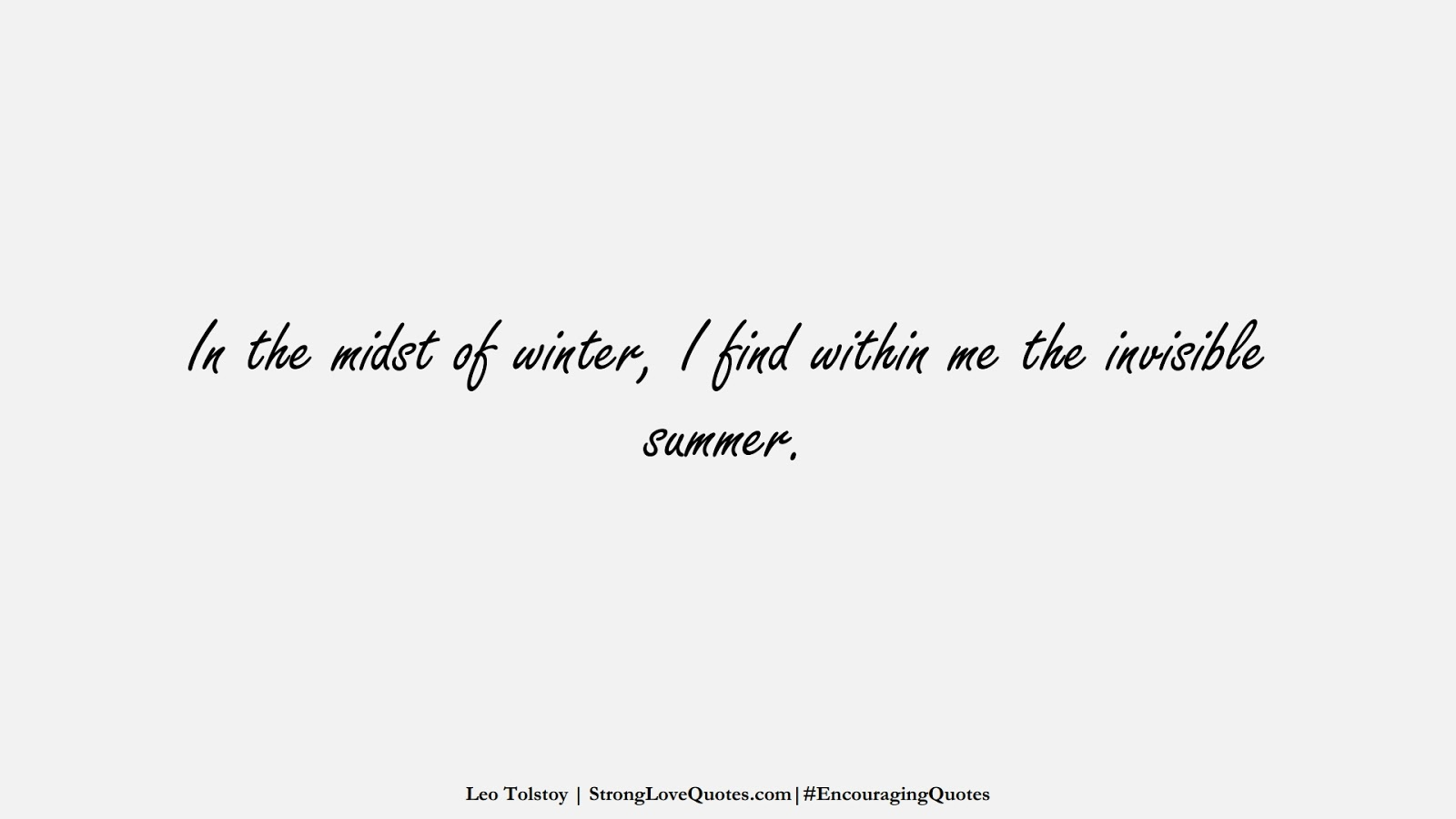 In the midst of winter, I find within me the invisible summer. (Leo Tolstoy);  #EncouragingQuotes