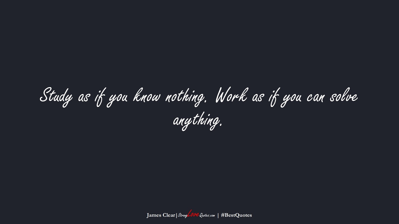Study as if you know nothing. Work as if you can solve anything. (James Clear);  #BestQuotes