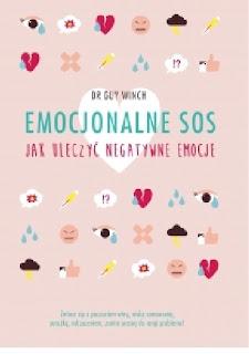 """""""Emocjonalne SOS. Jak uleczyć negatywne emocje""""- Dr Guy Winch"""