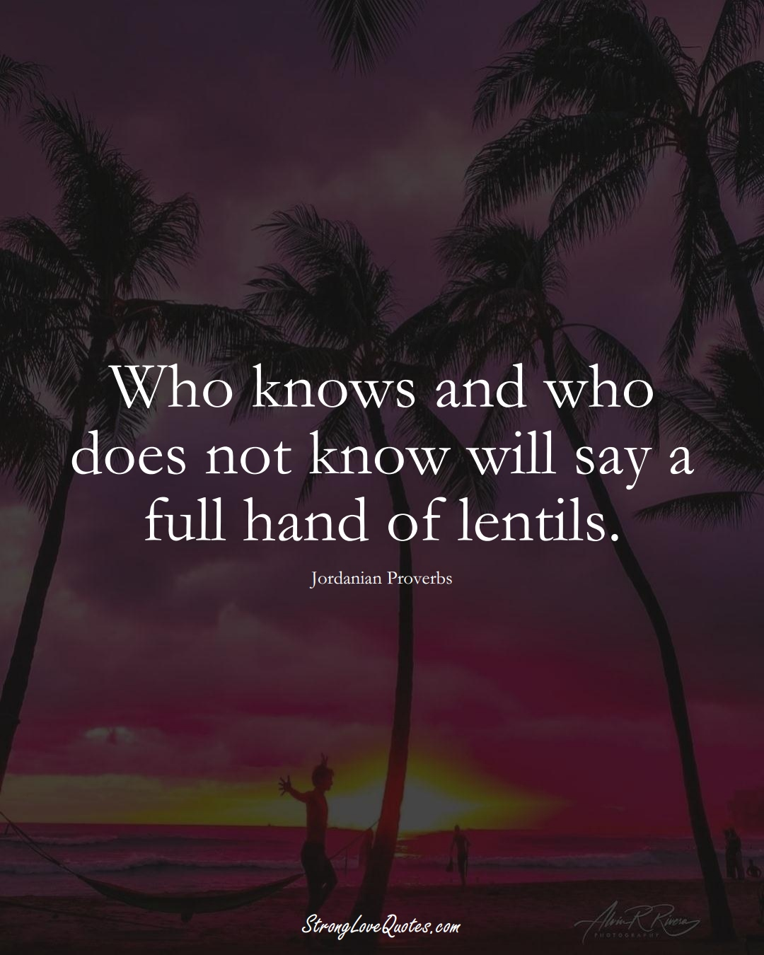 Who knows and who does not know will say a full hand of lentils. (Jordanian Sayings);  #MiddleEasternSayings