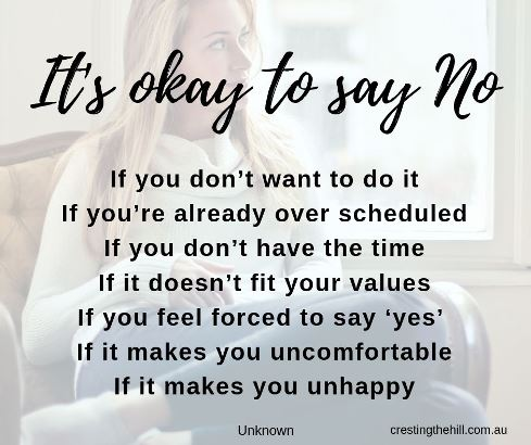 It's okay to say no If you don't want to do it If you're already over scheduled If you don't have the time If it doesn't fit your values If you feel forced to say 'yes'  If it makes you uncomfortable If it makes you unhappy #quotes