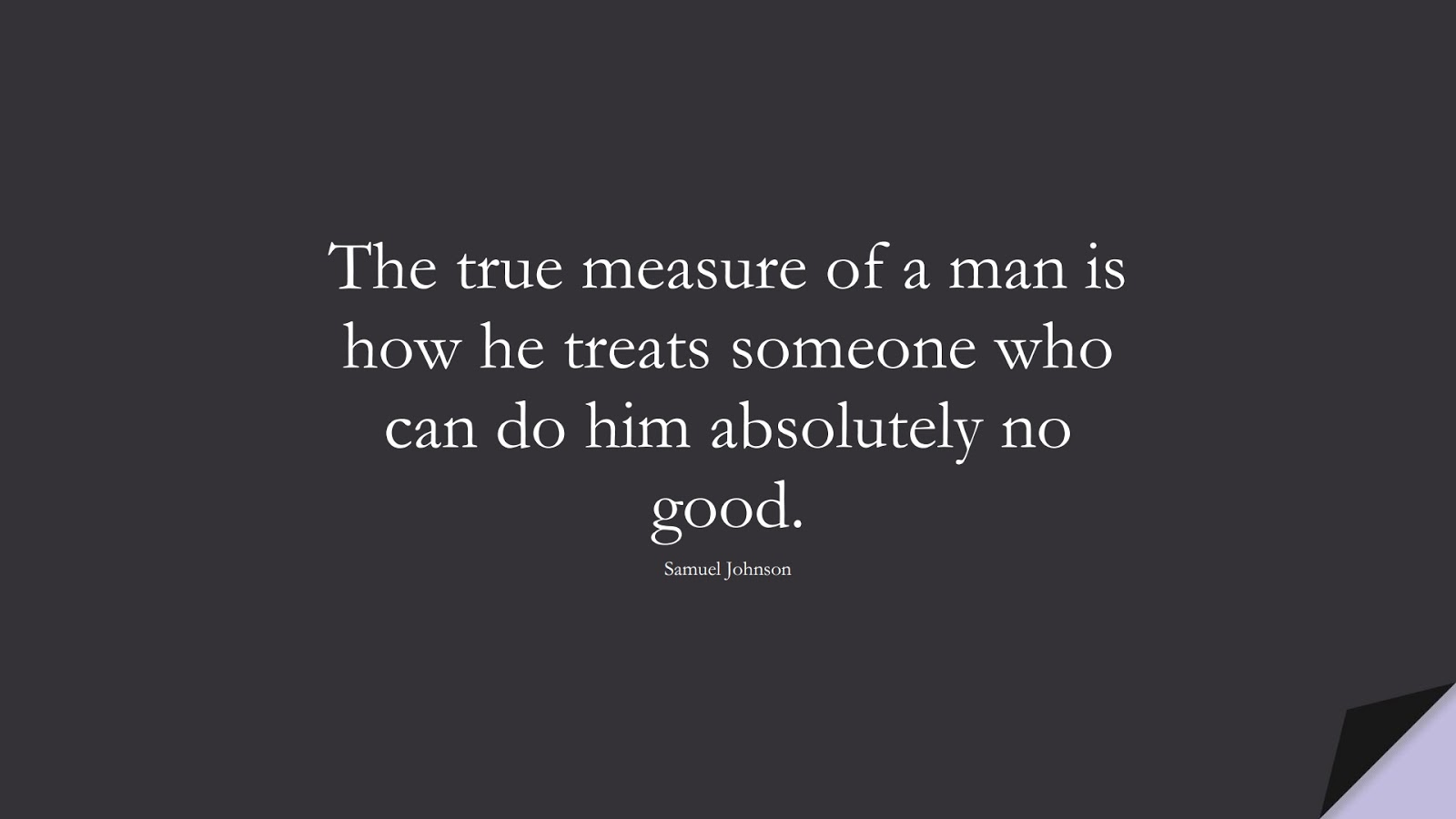 The true measure of a man is how he treats someone who can do him absolutely no good. (Samuel Johnson);  #SuccessQuotes