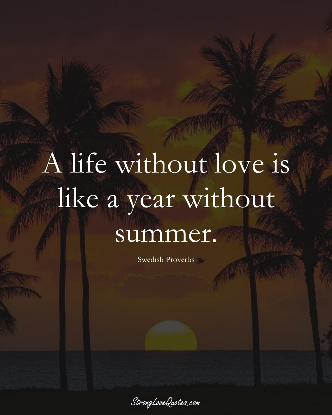 A life without love is like a year without summer. (Swedish Sayings);  #EuropeanSayings