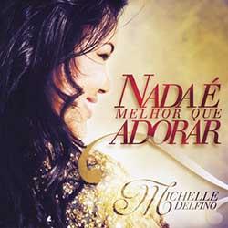 CD Nada É Melhor Que Adorar - Michelle Delfino