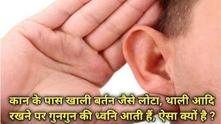 कान के पास खाली बर्तन जैसे लोटा, थाली आदि रखने पर गुनगुन की ध्वनि आती हैं, ऐसा क्यों है ?