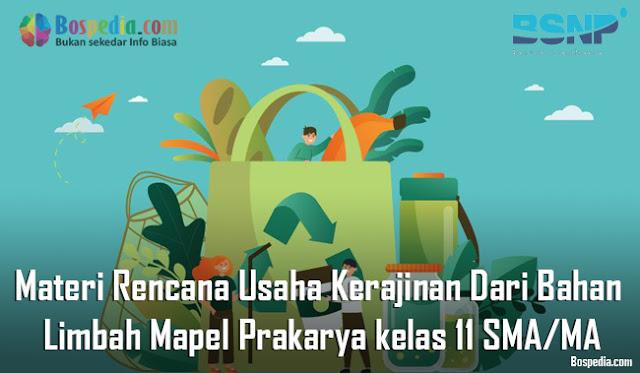 Materi Rencana Usaha Kerajinan Dari Bahan Limbah Mapel Prakarya kelas 11 SMA/MA