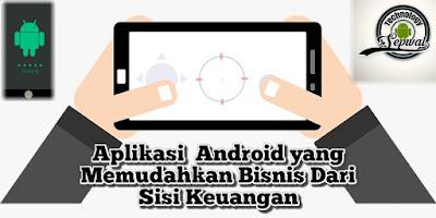 4 Aplikasi  Android yang Memudahkan Bisnis Dari  Sisi Keuangan