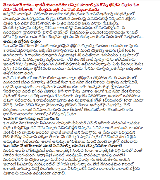 """... Indians is not a must-see movie of the great devotional Telugu: 'Om Namo venkatesaya - Union emvenkayyanayudu .. Under the direction of Nagarjuna hathiram bavajiga darsakendrudu keraghavendraravu sayikrpa Entertainment Pvt. Limited devotional film produced under the banner emahesreddi 'Om Namo venkatesaya. The film was released to audiences of all kinds, particularly alaristu venkatesvarasvami devotees speed road to success. On this occasion, Prasad Labs, Hyderabad Central emvenkayyanayudu watched a special show. Emvenkayya Naidu, speaking to journalists after the Union ... Fairy Shirdi 'Om Namo venkatesaya' happy looking at the picture as a wonderful devotional. Keraghavendraravugaru, Akkineni nagarjunagaru provided a good picture of the Telugu audience. Keraghavendraravugari creative energy ramaniyam, kamaniyam. In short, created amazing. The purvagathanu said today's generation. Mahesreddigarini appreciate the built in such a great picture. Summarizing the story of the seven hills are pretty well handled. Custunnantasepu is pleasant throughout the film. Vuntunnam all busy in the modern era. Devotion is reduced. At this time, let us all living rahasanni 'Om Namo venkatesaya' mahesreddi picture, raghavendraravugaru, nagarjunagaru provided to us. 'Annamayya,' sriramadasu ',' siridisayi 'devotion to the aesthetic as seen in New nagarjunni. As well as the 'Om Namo venkatesaya the film can be found in a new Nagarjuna. Fit for the role, which appeared odigipoyi well. Kali also underlined that none of his creative power keraghavendraravugaru cupincaleni greatly vaikunthanni have been created. Excellent graphics. Today's visitors to see these films, you need to know to make. Telugu: Indians not to look at the image of the great devotion. """"Lavakusha 'seemed to have seen 'Om Namo venkatesaya' senior entiargaru to see the film's' Lavakusha film producer mahesreddiki gurtukostundani I said. The movie is so good. Lord Venkateswara Balaji, Balaji known as All in All. That's"""