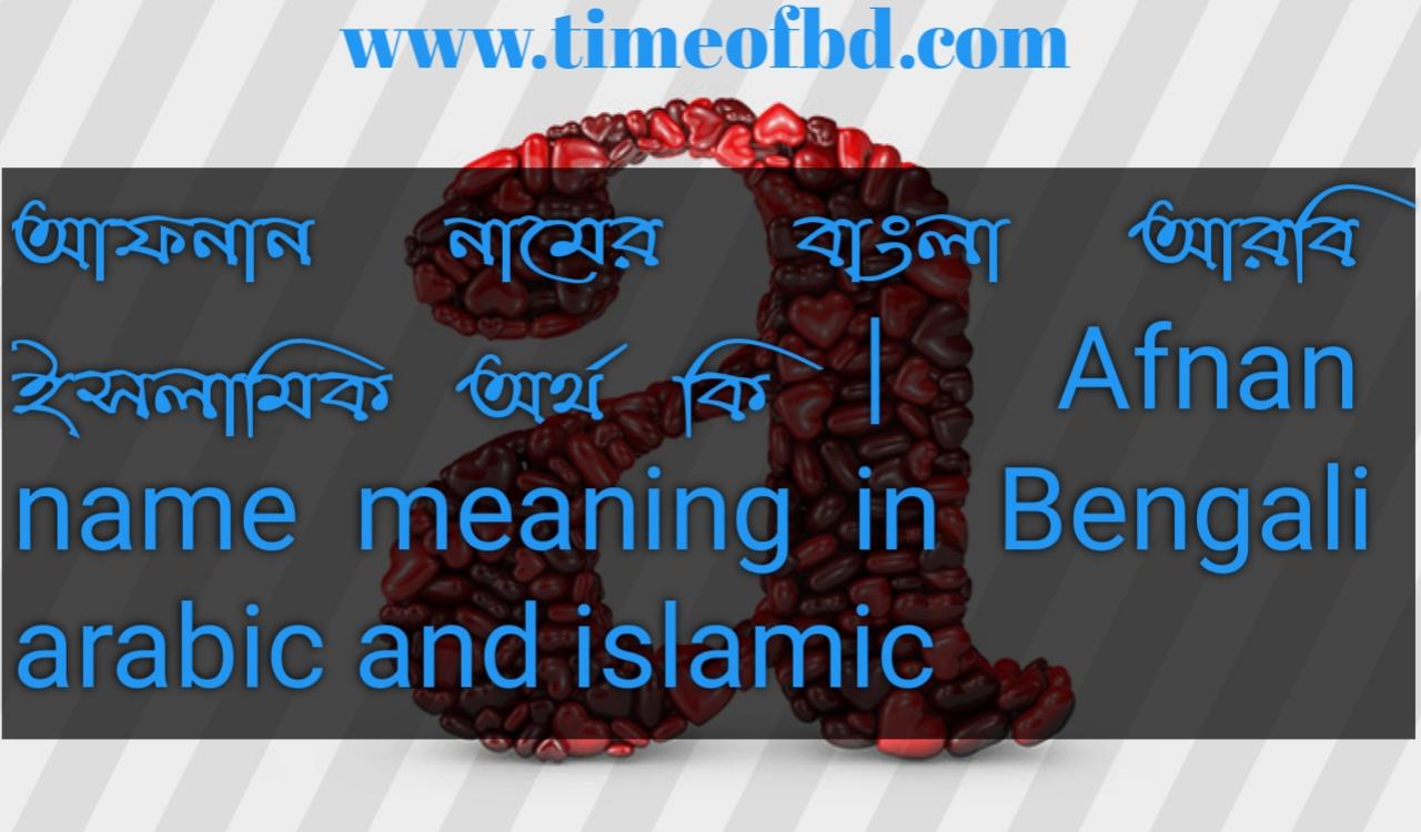 আফনান নামের অর্থ কি, আফনান নামের বাংলা অর্থ কি, আফনান নামের ইসলামিক অর্থ কি, Afnan name in Bengali, আফনান কি ইসলামিক নাম,