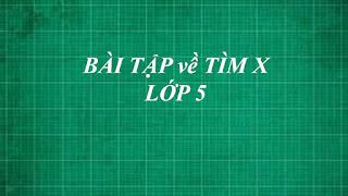 Tổng hợp các dạng bài tập toán về TÌM X cơ bản đến nâng cao lớp 5