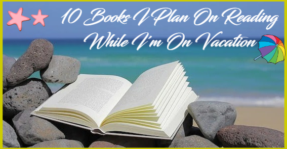 10 Books I Plan On Reading While I'm On Vacation