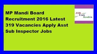 MP Mandi Board Recruitment 2016 Latest 319 Vacancies Apply Asst Sub Inspector Jobs