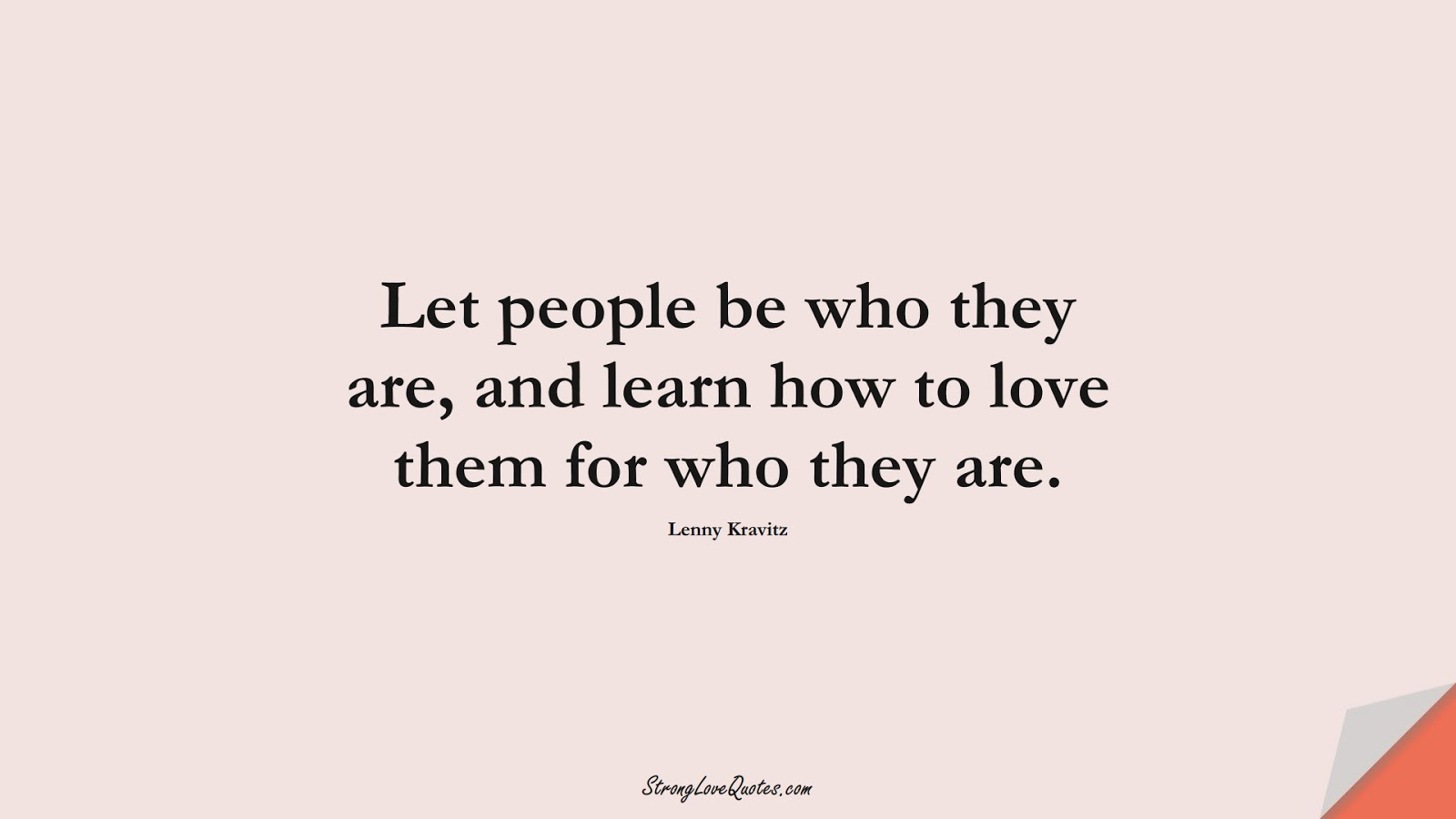 Let people be who they are, and learn how to love them for who they are. (Lenny Kravitz);  #LearningQuotes