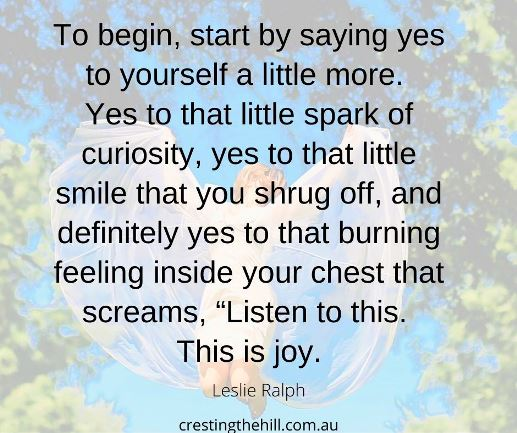 """To begin, start by saying yes to yourself a little more.  Yes to that little spark of curiosity, yes to that little smile that you shrug off, and definitely yes to that burning feeling inside your chest that screams, """"Listen to this.  This is joy."""