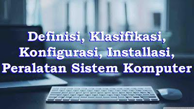 Definisi, Klasifikasi, Konfigurasi, Installasi, Peralatan Sistem Komputer