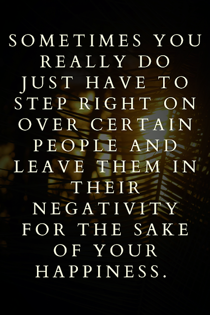 sometimes you really do just have to step right on over certain people and leave them in their negativity for the sake of your happiness.