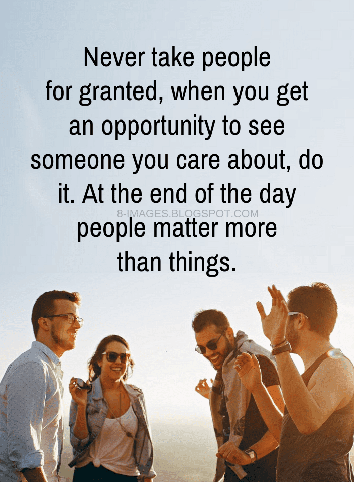 Quotes Never Take People For Granted When You Get An Opportunity To