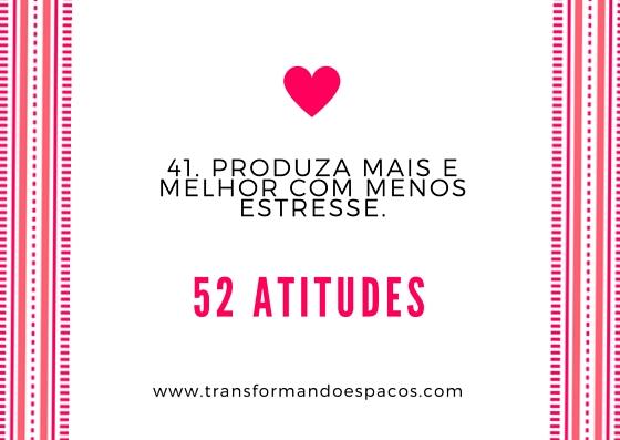 Projeto 52 Atitudes | Atitude 41 - Produza mais e melhor com menos estresse.
