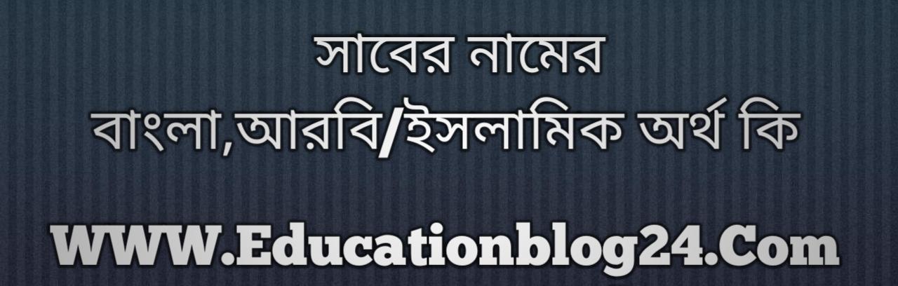Saber name meaning in Bengali, সাবের নামের অর্থ কি, সাবের নামের বাংলা অর্থ কি, সাবের নামের ইসলামিক অর্থ কি, সাবের কি ইসলামিক /আরবি নাম
