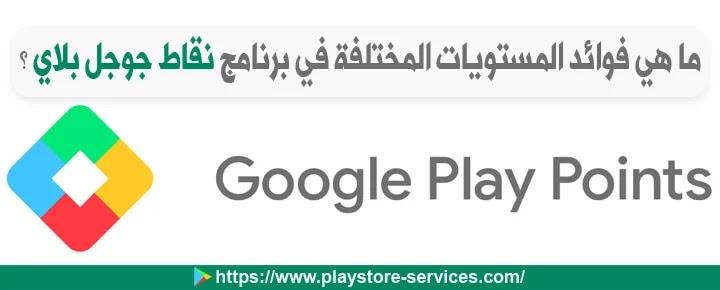 ما هي فوائد المستويات المختلفة في برنامج نقاط جوجل بلاي ؟