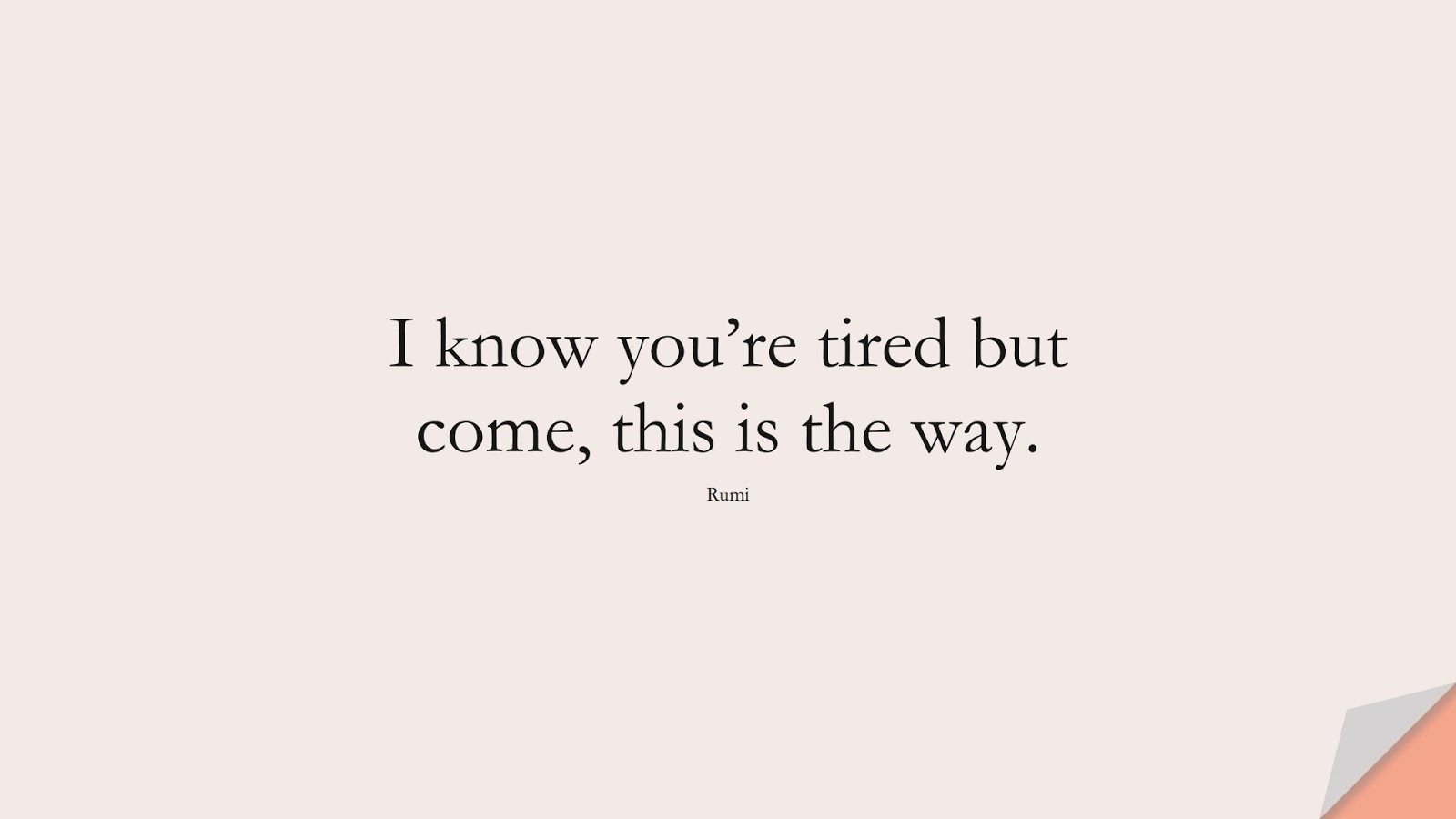 I know you're tired but come, this is the way. (Rumi);  #HopeQuotes