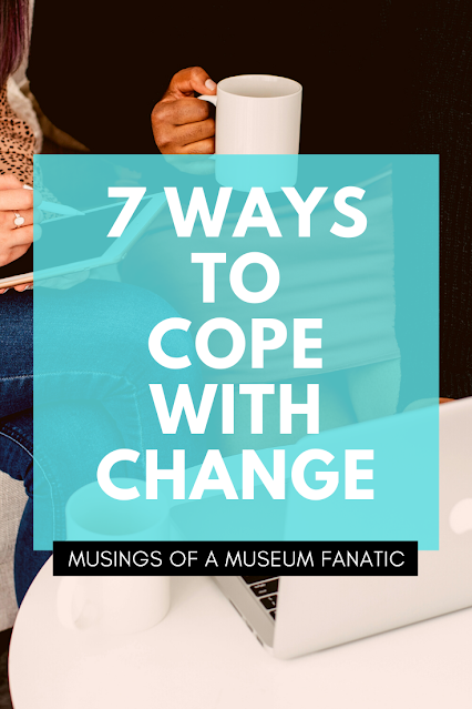 7 Ways to Cope With Change by Musings of a Museum Fanatic #change #improving #life