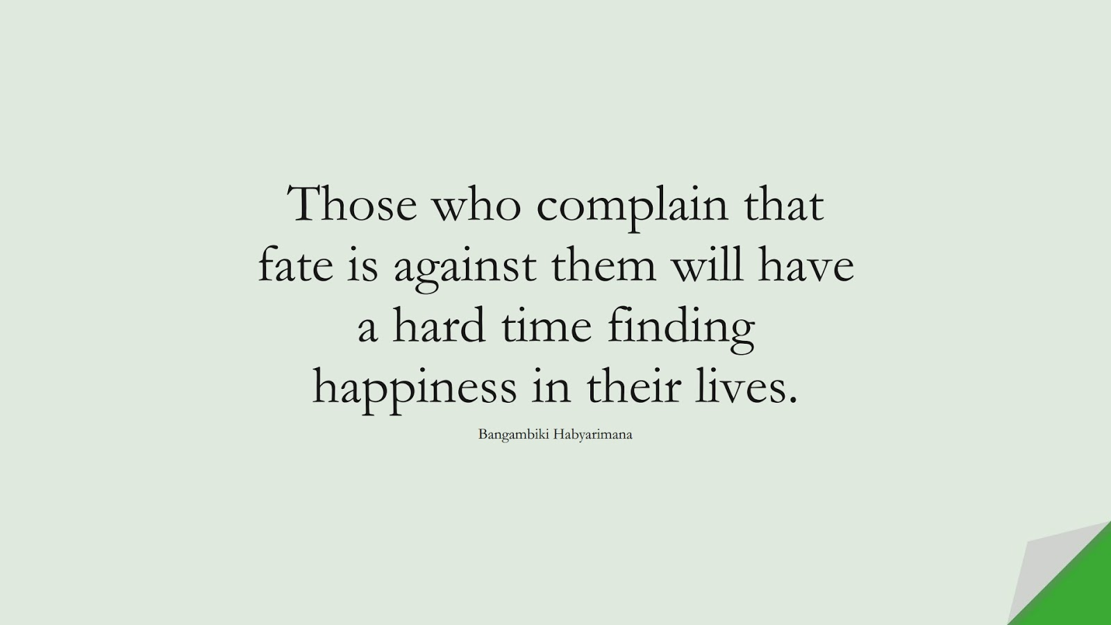 Those who complain that fate is against them will have a hard time finding happiness in their lives. (Bangambiki Habyarimana);  #HappinessQuotes
