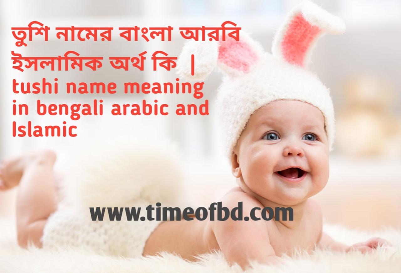 তুশি নামের অর্থ কী, তুশি নামের বাংলা অর্থ কি, তুশি নামের ইসলামিক অর্থ কি, tushi name meaning in bengali