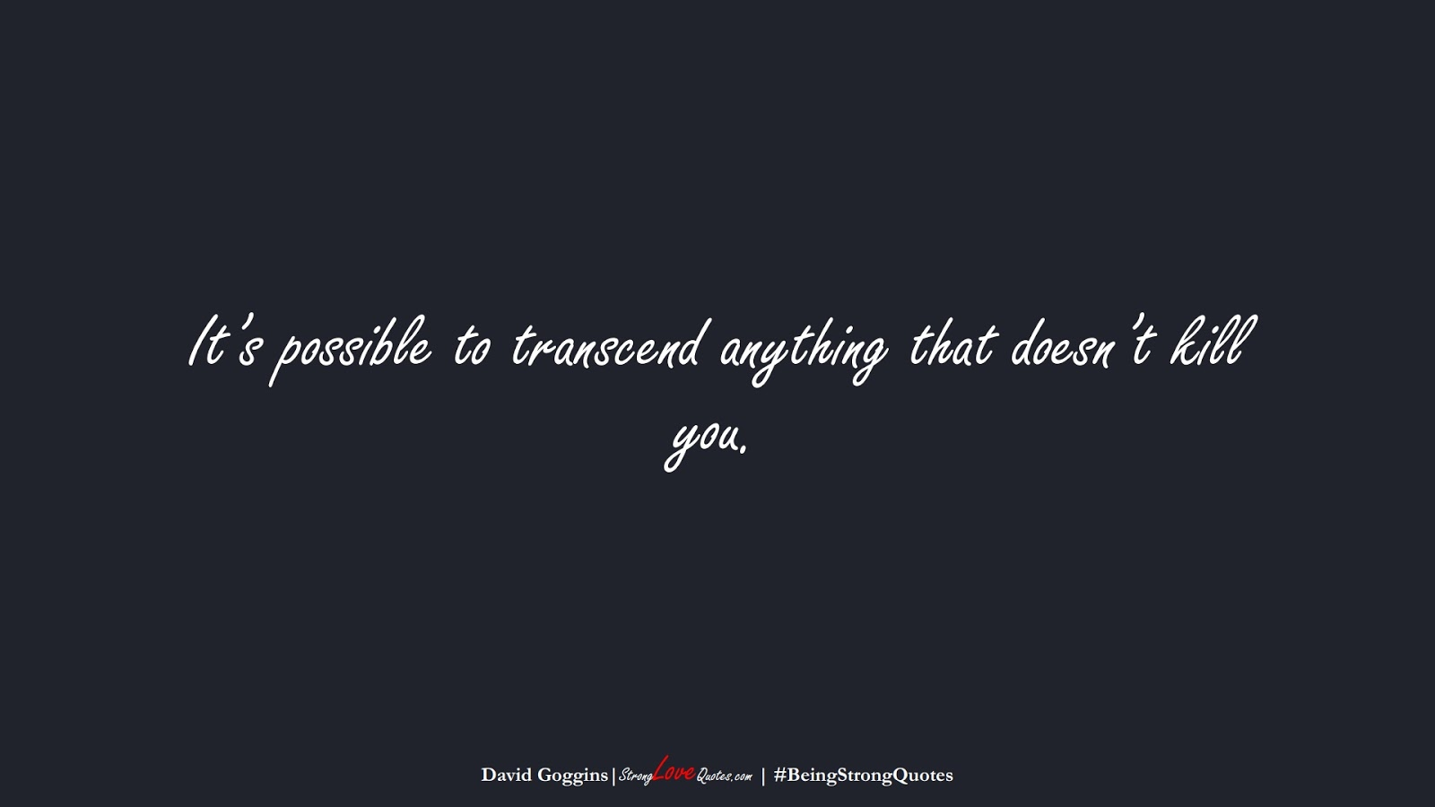 It's possible to transcend anything that doesn't kill you. (David Goggins);  #BeingStrongQuotes