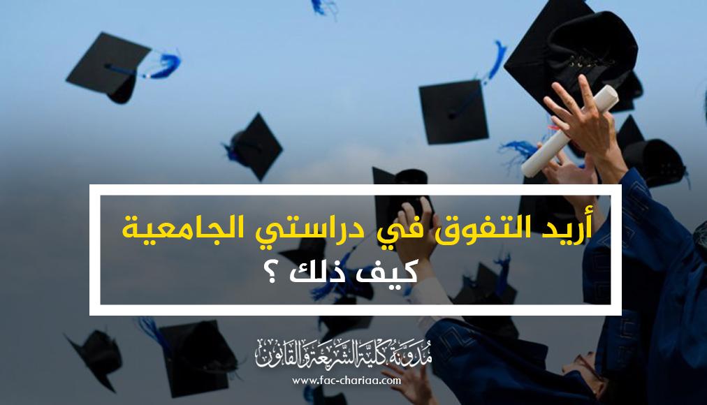 أريد التفوق في دراستي الجامعية .. كيف ذلك ؟