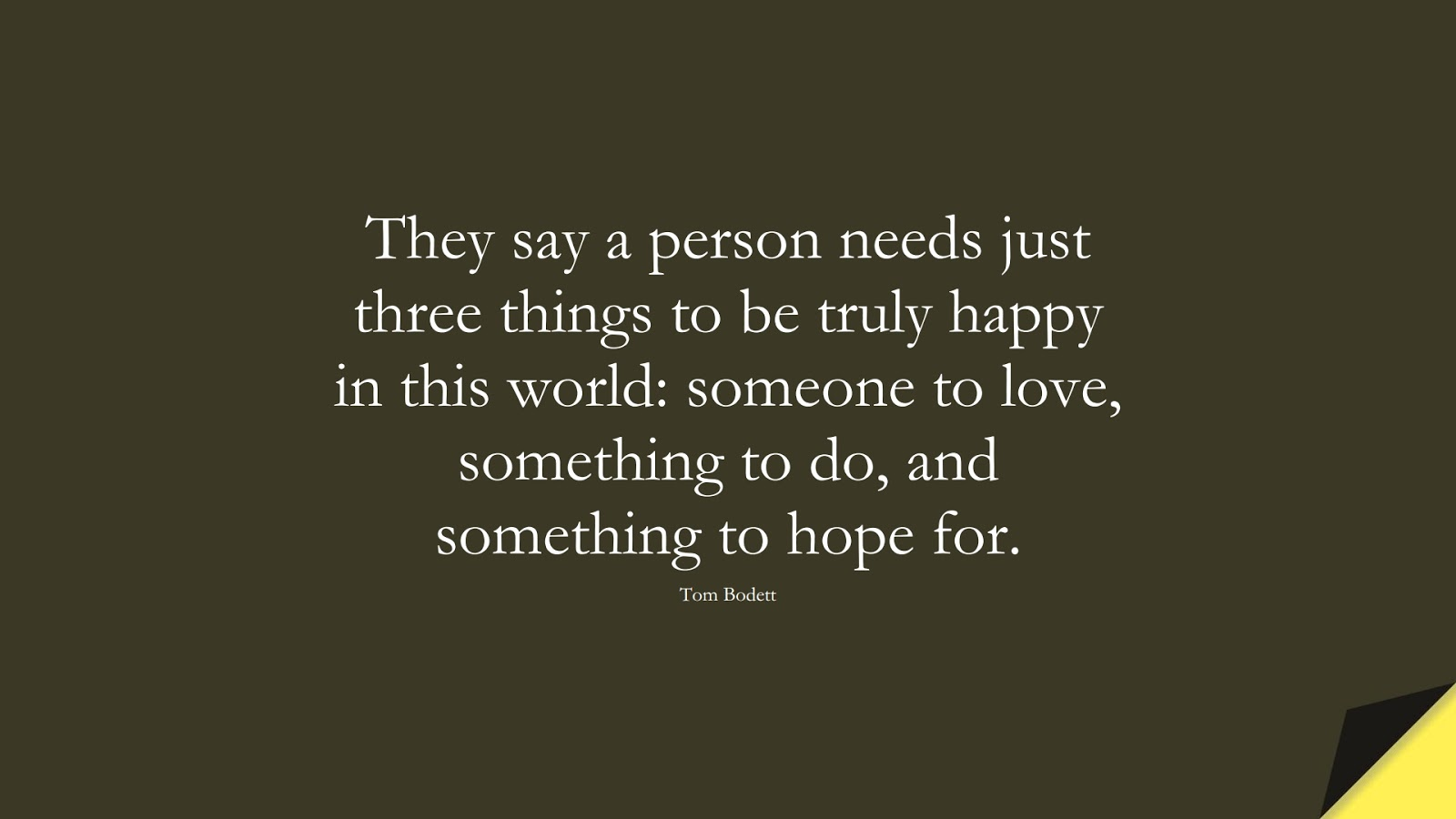 They say a person needs just three things to be truly happy in this world: someone to love, something to do, and something to hope for. (Tom Bodett);  #HopeQuotes