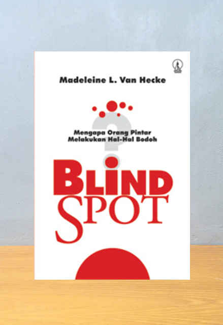 BLIND SPOT, MENGAPA ORANG PINTAR MELAKUKAN HAL-HAL BODOH?, Madeleine L. Van Hecke
