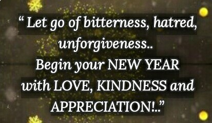Let go of bitterness, hatred, unforgiveness.. Begin your NEW YEAR with LOVE, KINDNESS and APPRECIATION!