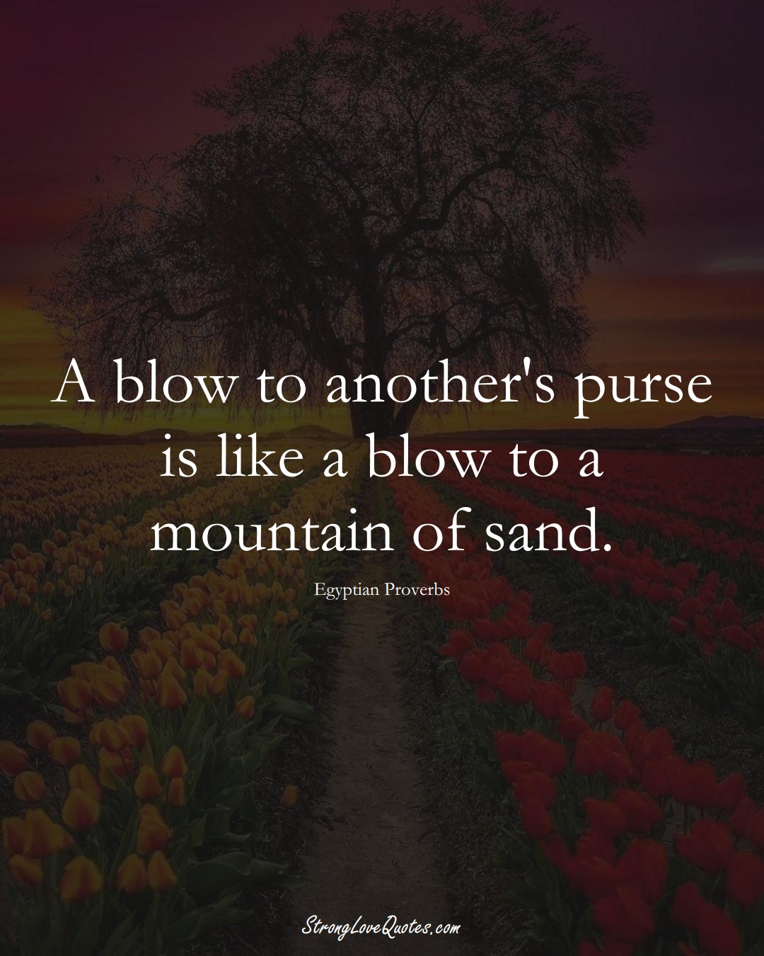 A blow to another's purse is like a blow to a mountain of sand. (Egyptian Sayings);  #MiddleEasternSayings