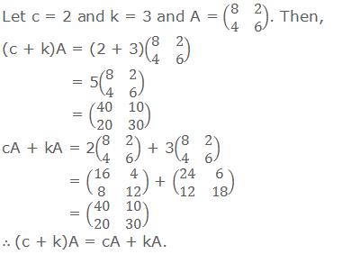 Let c = 2 and k = 3 and A = (■(8&2@4&6)). Then, (c + k)A = (2 + 3)(■(8&2@4&6))    = 5(■(8&2@4&6))    = (■(40&10@20&30)) cA + kA = 2(■(8&2@4&6)) + 3(■(8&2@4&6))   = (■(16&4@8&12)) + (■(24&6@12&18))   = (■(40&10@20&30)) ∴ (c + k)A = cA + kA.