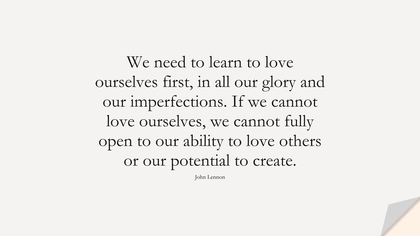 We need to learn to love ourselves first, in all our glory and our imperfections. If we cannot love ourselves, we cannot fully open to our ability to love others or our potential to create. (John Lennon);  #LoveYourselfQuotes