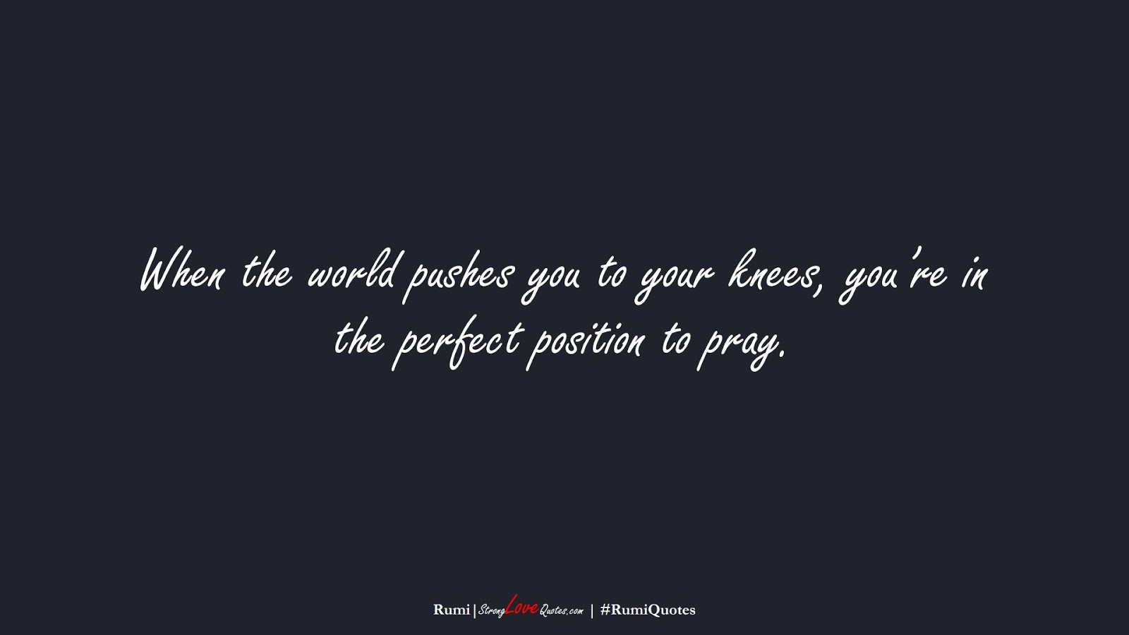 When the world pushes you to your knees, you're in the perfect position to pray. (Rumi);  #RumiQuotes